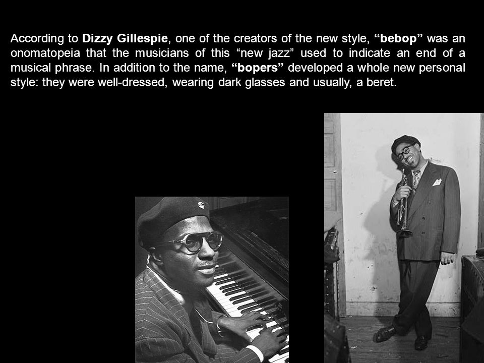 According to Dizzy Gillespie, one of the creators of the new style, bebop was an onomatopeia that the musicians of this new jazz used to indicate an end of a musical phrase.