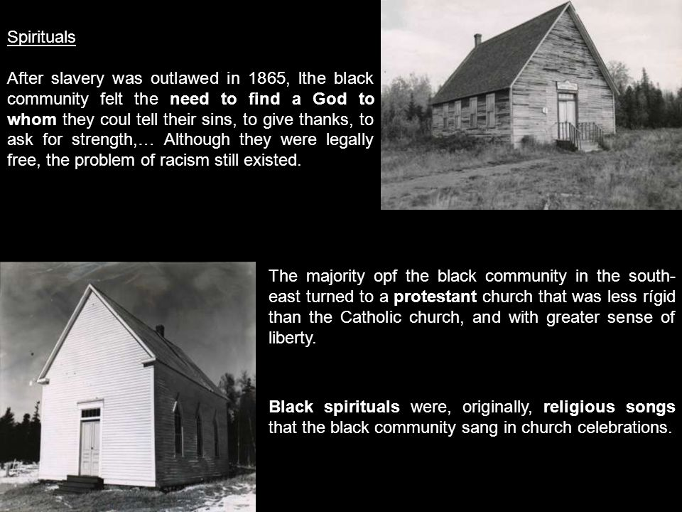 Spirituals After slavery was outlawed in 1865, lthe black community felt the need to find a God to whom they coul tell their sins, to give thanks, to ask for strength,… Although they were legally free, the problem of racism still existed.