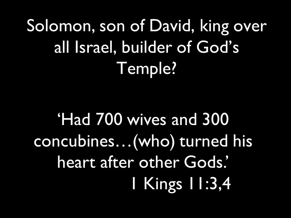 Solomon, son of David, king over all Israel, builder of God's Temple? 'Had 700 wives and 300 concubines…(who) turned his heart after other Gods.' 1 Ki