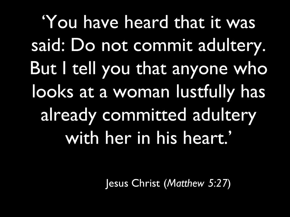 'You have heard that it was said: Do not commit adultery. But I tell you that anyone who looks at a woman lustfully has already committed adultery wit