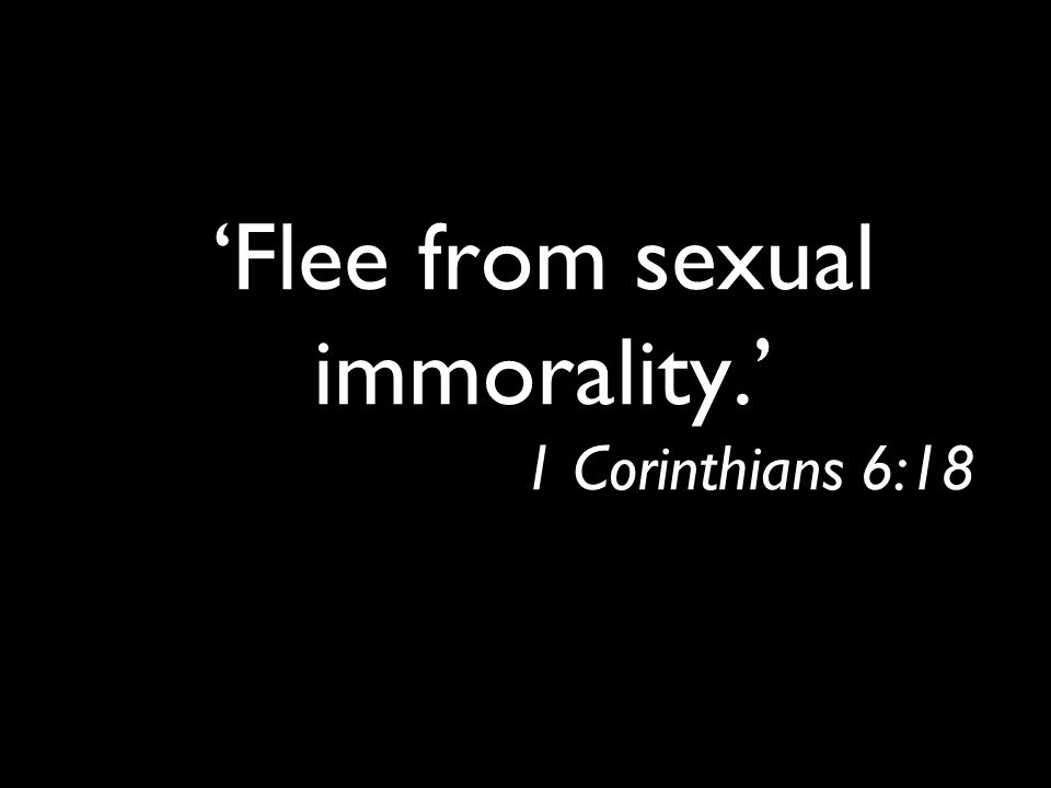 'Flee from sexual immorality.' 1 Corinthians 6:18