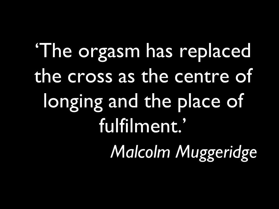 'The orgasm has replaced the cross as the centre of longing and the place of fulfilment.' Malcolm Muggeridge