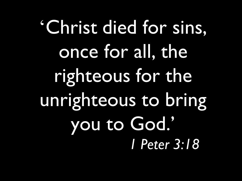 ' Christ died for sins, once for all, the righteous for the unrighteous to bring you to God.' 1 Peter 3:18