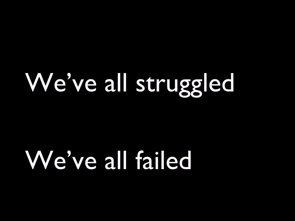 We've all struggled We've all failed