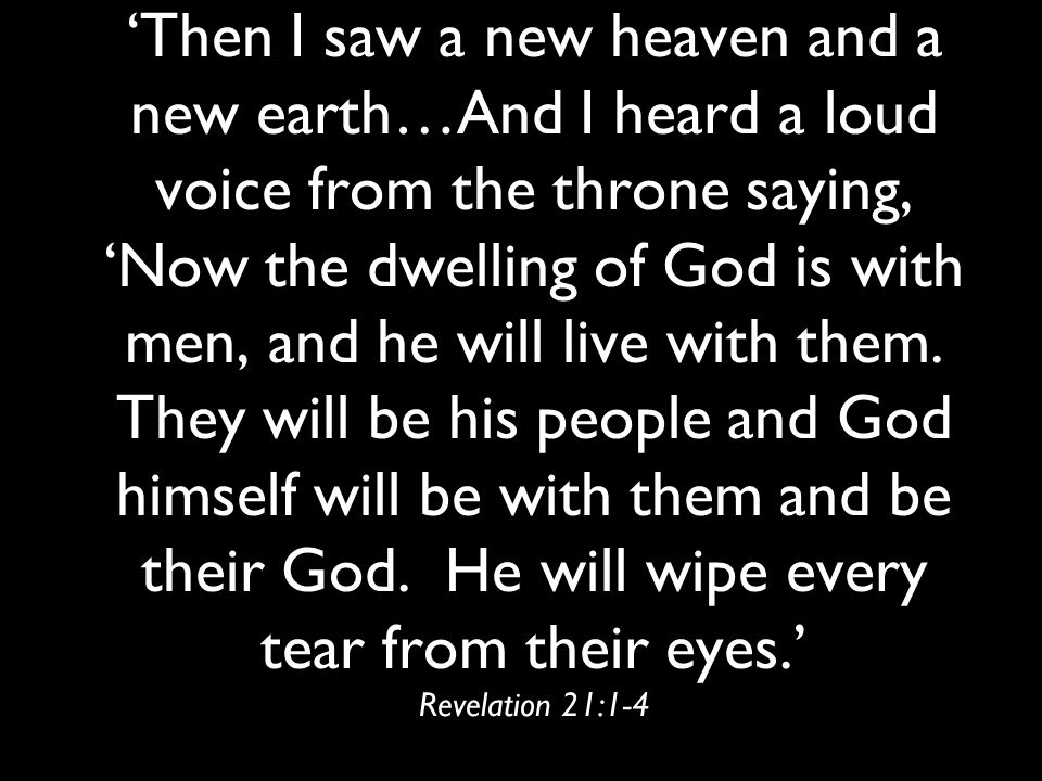 'Then I saw a new heaven and a new earth…And I heard a loud voice from the throne saying, 'Now the dwelling of God is with men, and he will live with