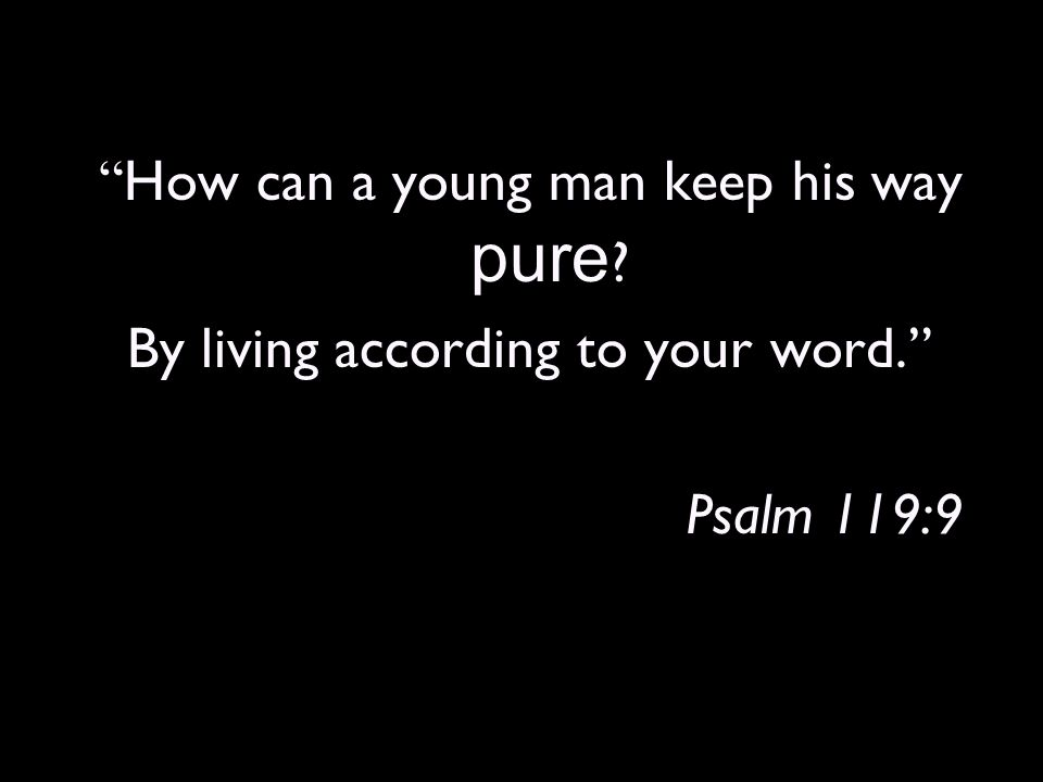 How can a young man keep his way pure By living according to your word. Psalm 119:9