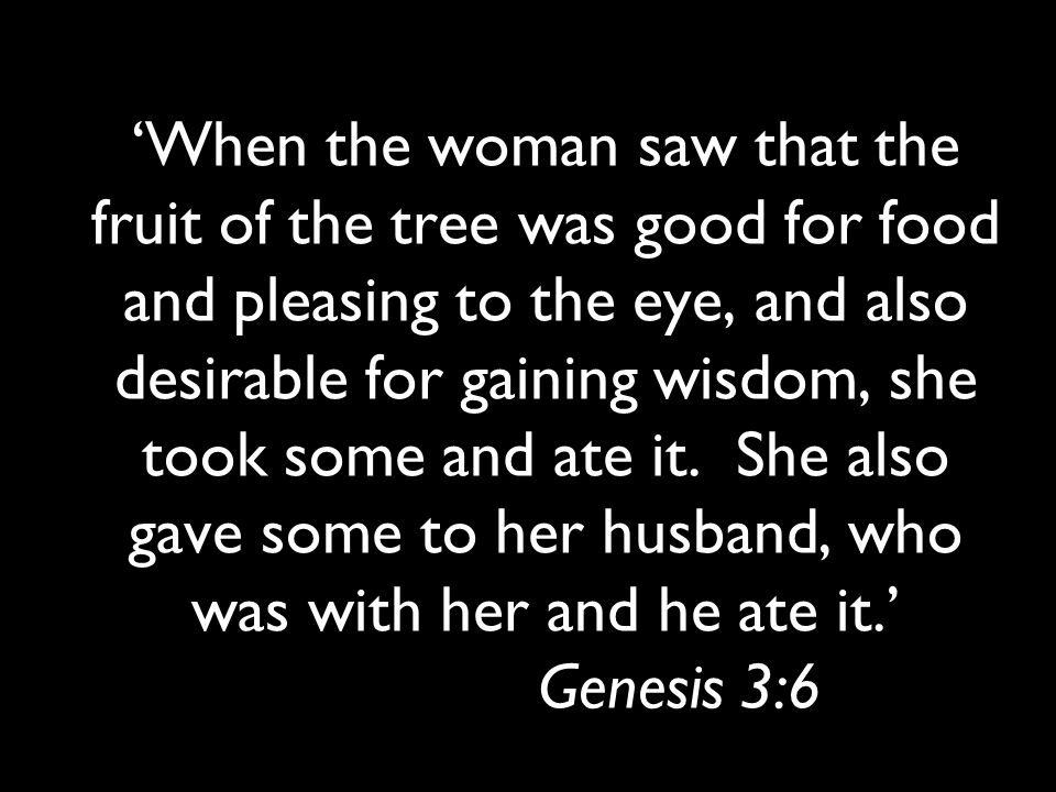'When the woman saw that the fruit of the tree was good for food and pleasing to the eye, and also desirable for gaining wisdom, she took some and ate it.