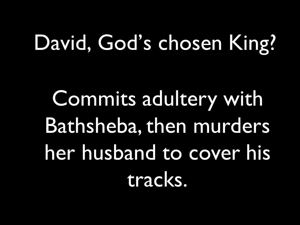 David, God's chosen King? Commits adultery with Bathsheba, then murders her husband to cover his tracks.