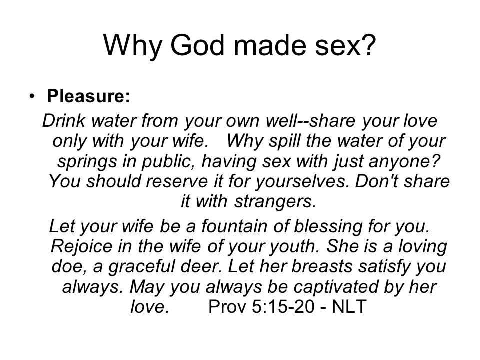 Why God made sex? Pleasure: Drink water from your own well--share your love only with your wife. Why spill the water of your springs in public, having