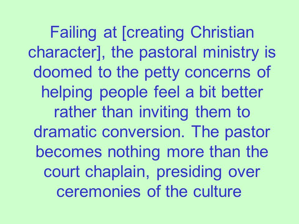 Failing at [creating Christian character], the pastoral ministry is doomed to the petty concerns of helping people feel a bit better rather than inviting them to dramatic conversion.