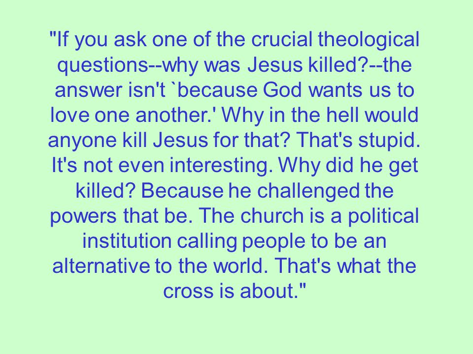 If you ask one of the crucial theological questions--why was Jesus killed --the answer isn t `because God wants us to love one another. Why in the hell would anyone kill Jesus for that.