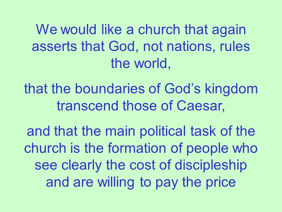 We would like a church that again asserts that God, not nations, rules the world, that the boundaries of God's kingdom transcend those of Caesar, and that the main political task of the church is the formation of people who see clearly the cost of discipleship and are willing to pay the price