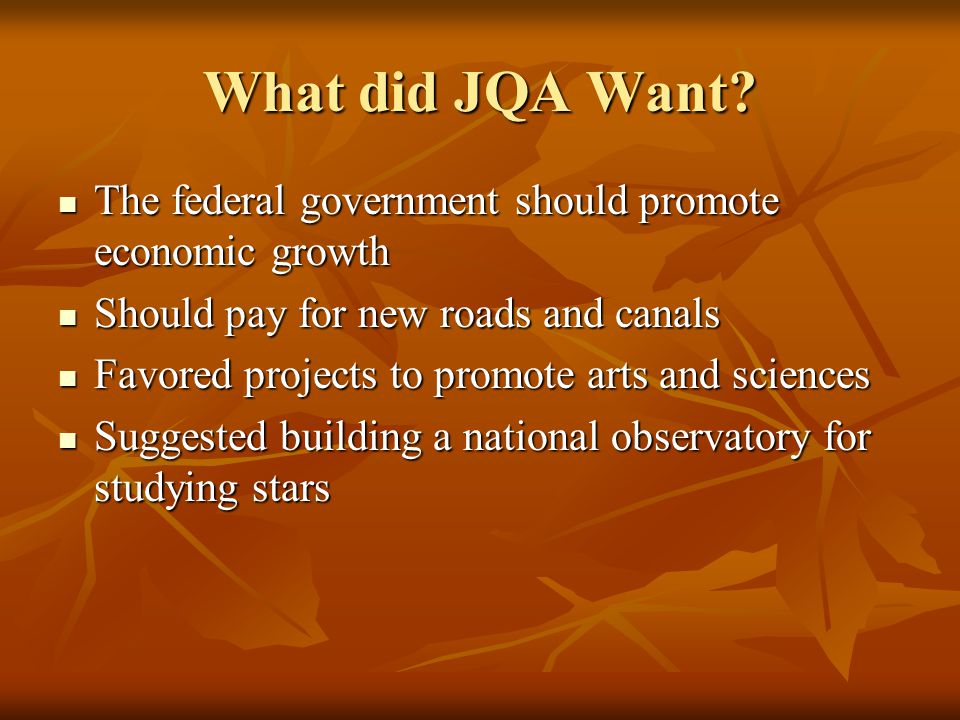 What did JQA Want? The federal government should promote economic growth The federal government should promote economic growth Should pay for new road