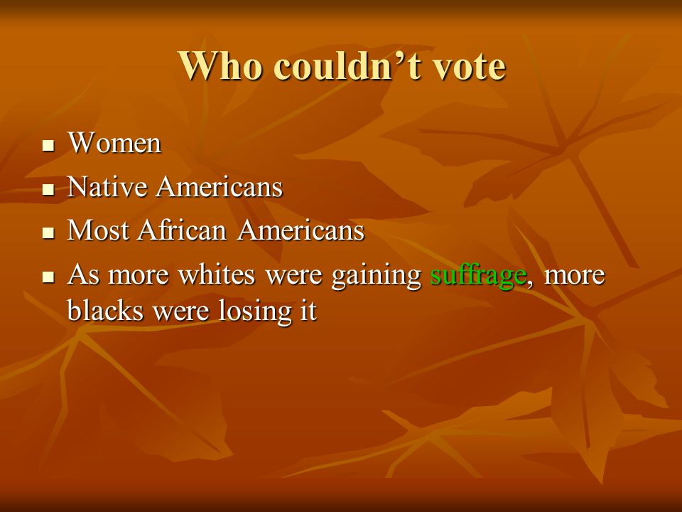 Who couldn't vote Women Women Native Americans Native Americans Most African Americans Most African Americans As more whites were gaining suffrage, mo