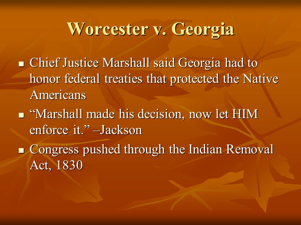 Worcester v. Georgia Chief Justice Marshall said Georgia had to honor federal treaties that protected the Native Americans Chief Justice Marshall said