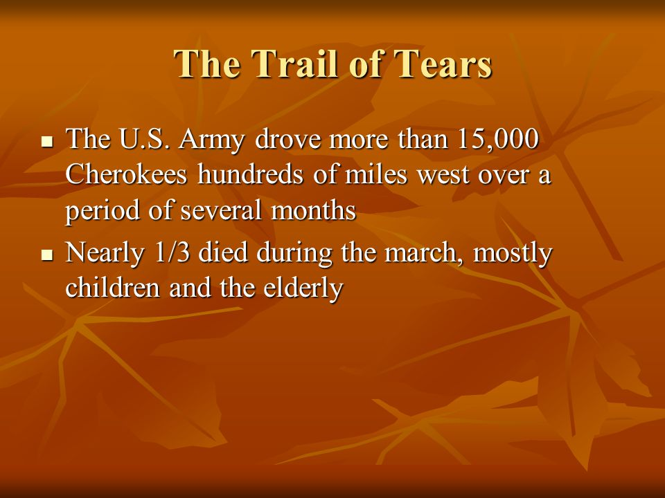 The Trail of Tears The U.S. Army drove more than 15,000 Cherokees hundreds of miles west over a period of several months The U.S. Army drove more than