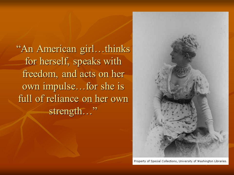 """An American girl…thinks for herself, speaks with freedom, and acts on her own impulse…for she is full of reliance on her own strength…"""