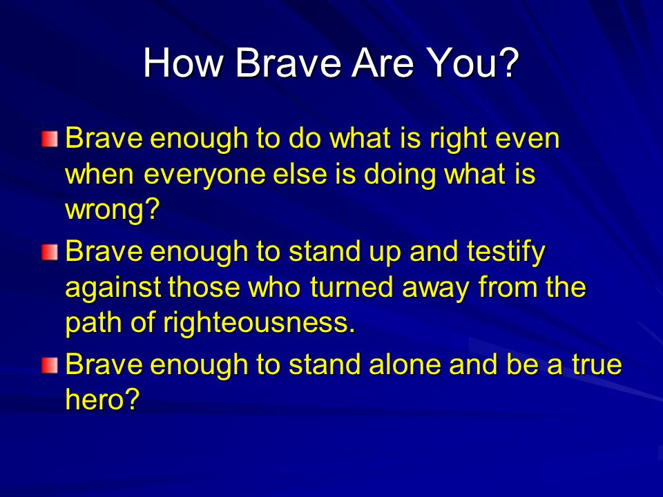 How Brave Are You. Brave enough to do what is right even when everyone else is doing what is wrong.