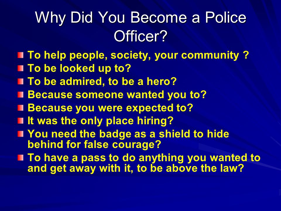 Why Did You Become a Police Officer. To help people, society, your community .