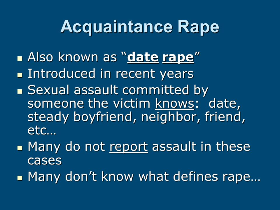Acquaintance Rape Also known as date rape Also known as date rape Introduced in recent years Introduced in recent years Sexual assault committed by someone the victim knows: date, steady boyfriend, neighbor, friend, etc… Sexual assault committed by someone the victim knows: date, steady boyfriend, neighbor, friend, etc… Many do not report assault in these cases Many do not report assault in these cases Many don't know what defines rape… Many don't know what defines rape…