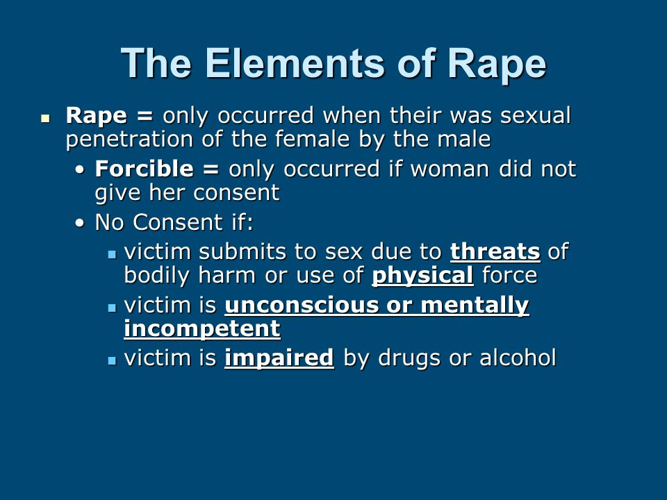 The Elements of Rape Rape = only occurred when their was sexual penetration of the female by the male Forcible = only occurred if woman did not give her consent No Consent if: victim submits to sex due to threats of bodily harm or use of physical force victim is unconscious or mentally incompetent victim is impaired by drugs or alcohol