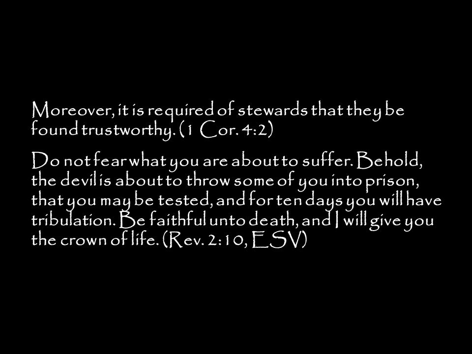 Moreover, it is required of stewards that they be found trustworthy. (1 Cor. 4:2) Do not fear what you are about to suffer. Behold, the devil is about