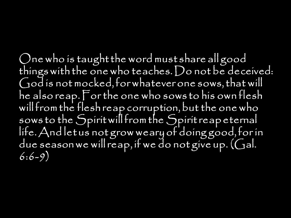 One who is taught the word must share all good things with the one who teaches. Do not be deceived: God is not mocked, for whatever one sows, that wil