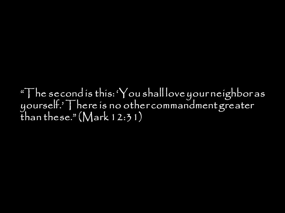 """""""The second is this: 'You shall love your neighbor as yourself.' There is no other commandment greater than these."""" (Mark 12:31)"""