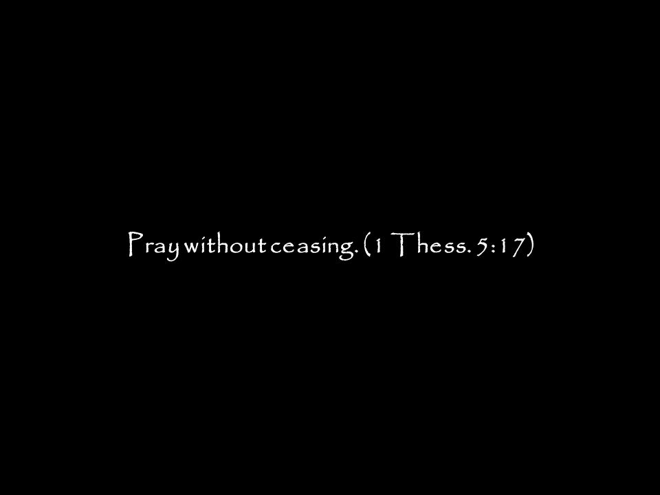 Pray without ceasing. (1 Thess. 5:17)