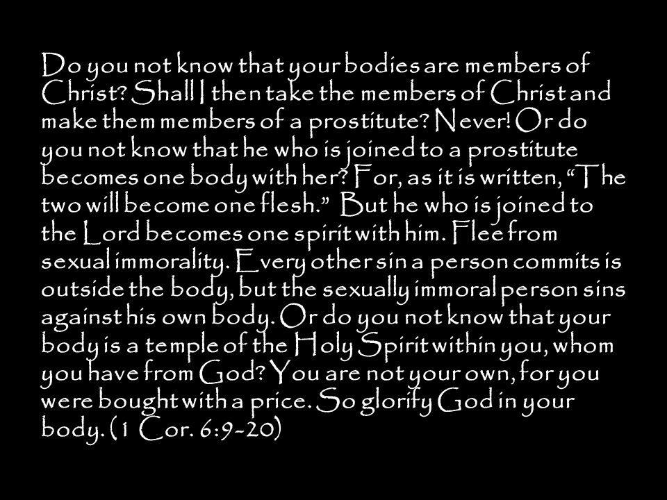 Do you not know that your bodies are members of Christ? Shall I then take the members of Christ and make them members of a prostitute? Never! Or do yo