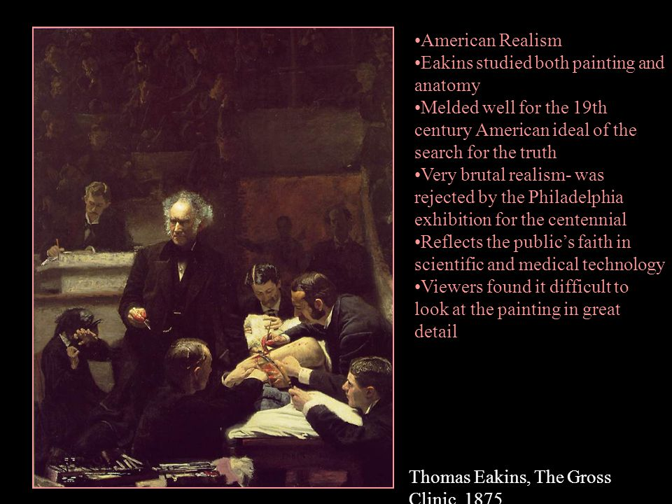 Thomas Eakins, The Gross Clinic, 1875 American Realism Eakins studied both painting and anatomy Melded well for the 19th century American ideal of the