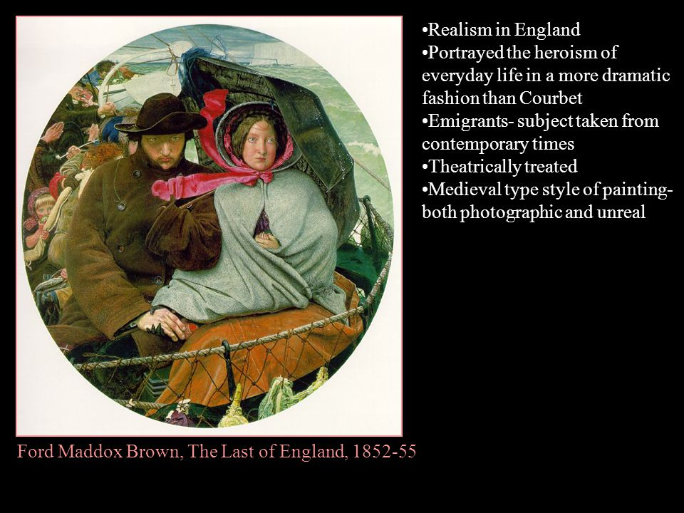 Ford Maddox Brown, The Last of England, 1852-55 Realism in England Portrayed the heroism of everyday life in a more dramatic fashion than Courbet Emig