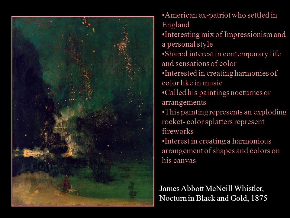 James Abbott McNeill Whistler, Nocturn in Black and Gold, 1875 American ex-patriot who settled in England Interesting mix of Impressionism and a perso
