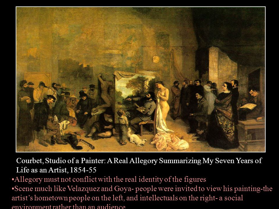 Courbet, Studio of a Painter: A Real Allegory Summarizing My Seven Years of Life as an Artist, 1854-55 Allegory must not conflict with the real identi