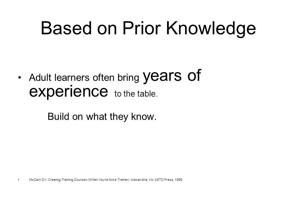 Based on Prior Knowledge Adult learners often bring years of experience to the table.