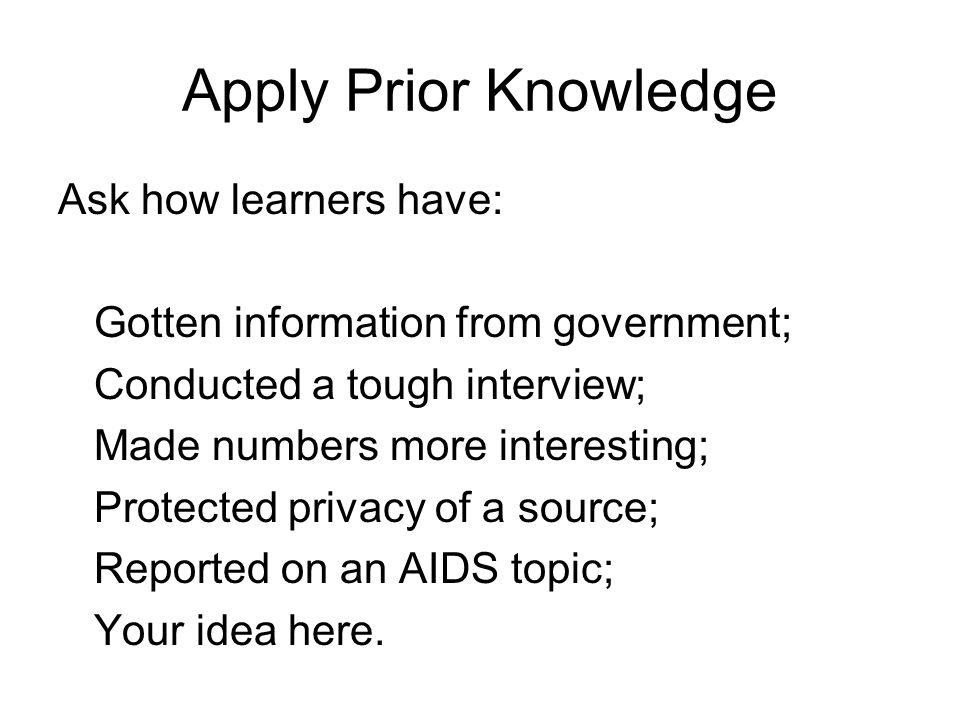 Apply Prior Knowledge Ask how learners have: Gotten information from government; Conducted a tough interview; Made numbers more interesting; Protected privacy of a source; Reported on an AIDS topic; Your idea here.
