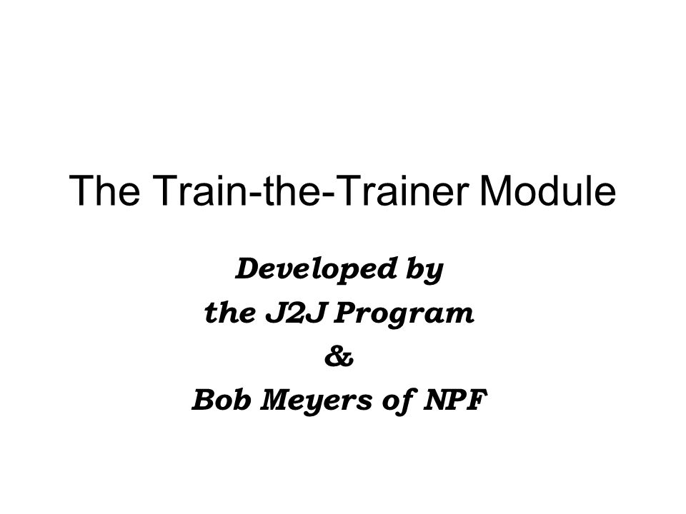 The Train-the-Trainer Module Developed by the J2J Program & Bob Meyers of NPF