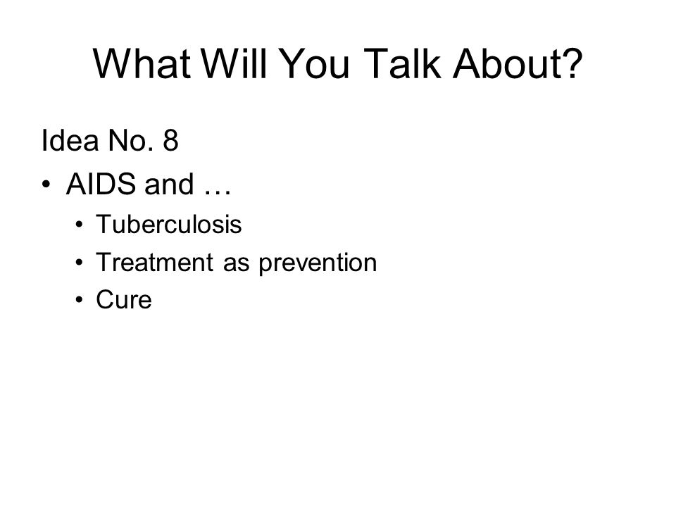 What Will You Talk About? Idea No. 8 AIDS and … Tuberculosis Treatment as prevention Cure
