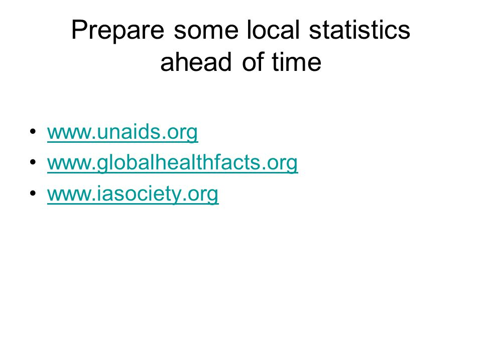 Prepare some local statistics ahead of time www.unaids.org www.globalhealthfacts.org www.iasociety.org