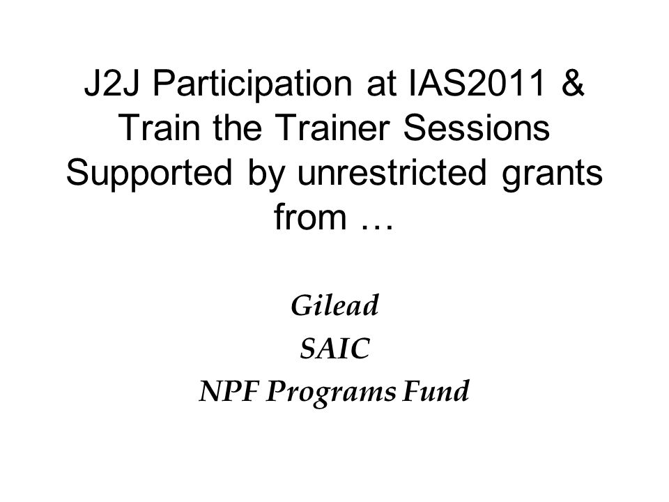 J2J Participation at IAS2011 & Train the Trainer Sessions Supported by unrestricted grants from … Gilead SAIC NPF Programs Fund