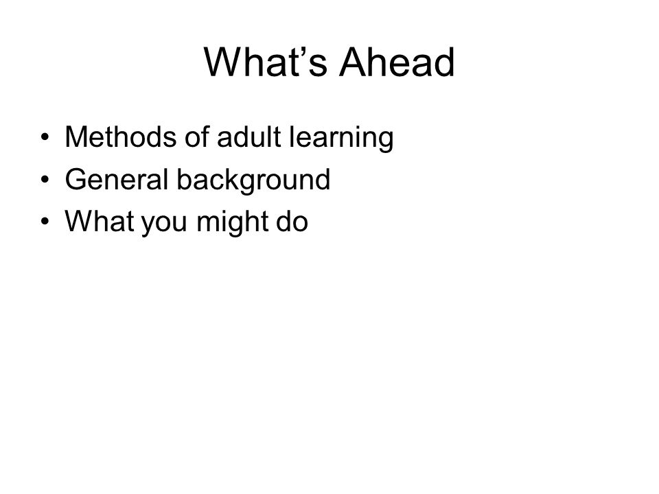 What's Ahead Methods of adult learning General background What you might do