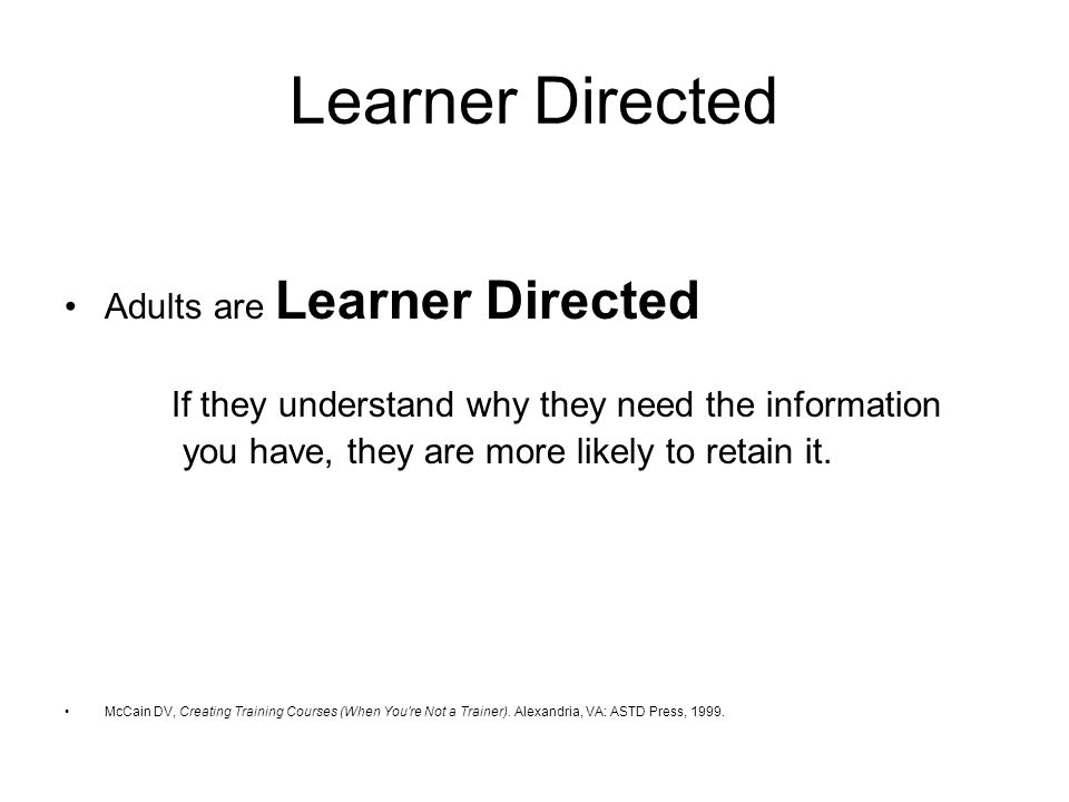 Learner Directed Adults are Learner Directed If they understand why they need the information you have, they are more likely to retain it.