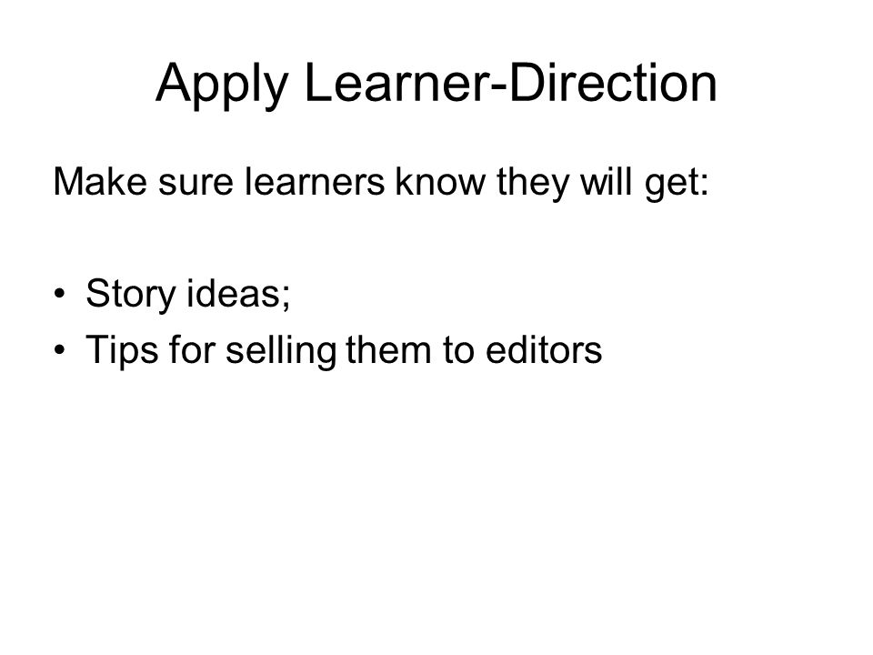 Apply Learner-Direction Make sure learners know they will get: Story ideas; Tips for selling them to editors