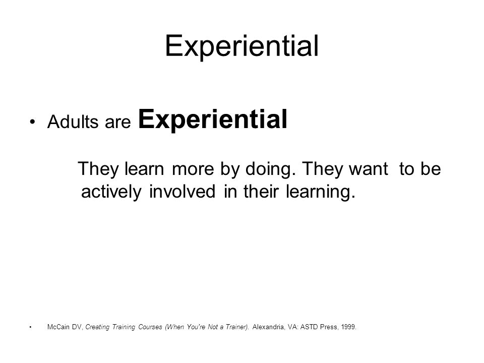 Experiential Adults are Experiential They learn more by doing.