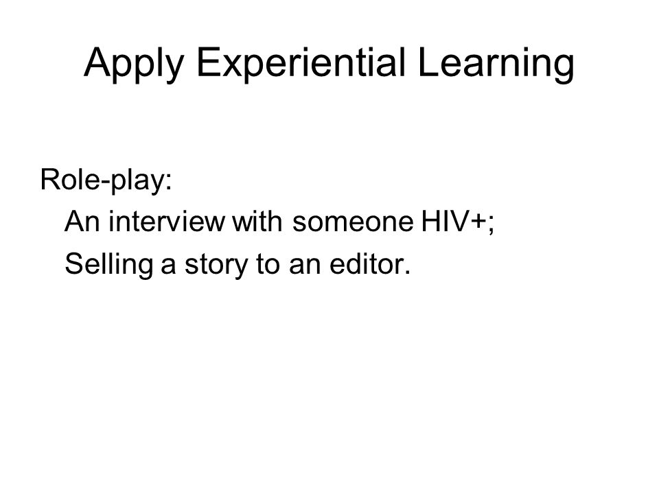 Apply Experiential Learning Role-play: An interview with someone HIV+; Selling a story to an editor.