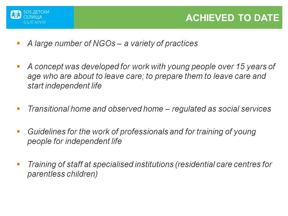 ACHIEVED TO DATE  A large number of NGOs – a variety of practices  A concept was developed for work with young people over 15 years of age who are about to leave care; to prepare them to leave care and start independent life  Transitional home and observed home – regulated as social services  Guidelines for the work of professionals and for training of young people for independent life  Training of staff at specialised institutions (residential care centres for parentless children)