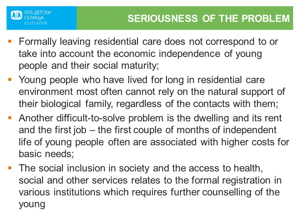SERIOUSNESS OF THE PROBLEM  Formally leaving residential care does not correspond to or take into account the economic independence of young people and their social maturity;  Young people who have lived for long in residential care environment most often cannot rely on the natural support of their biological family, regardless of the contacts with them;  Another difficult-to-solve problem is the dwelling and its rent and the first job – the first couple of months of independent life of young people often are associated with higher costs for basic needs;  The social inclusion in society and the access to health, social and other services relates to the formal registration in various institutions which requires further counselling of the young