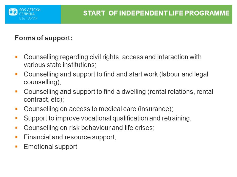 START OF INDEPENDENT LIFE PROGRAMME Forms of support:  Counselling regarding civil rights, access and interaction with various state institutions;  Counselling and support to find and start work (labour and legal counselling);  Counselling and support to find a dwelling (rental relations, rental contract, etc);  Counselling on access to medical care (insurance);  Support to improve vocational qualification and retraining;  Counselling on risk behaviour and life crises;  Financial and resource support;  Emotional support