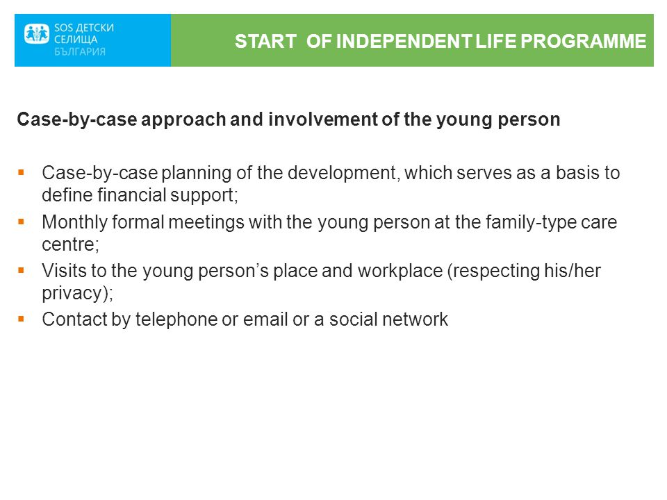 START OF INDEPENDENT LIFE PROGRAMME Case-by-case approach and involvement of the young person  Case-by-case planning of the development, which serves as a basis to define financial support;  Monthly formal meetings with the young person at the family-type care centre;  Visits to the young person's place and workplace (respecting his/her privacy);  Contact by telephone or email or a social network