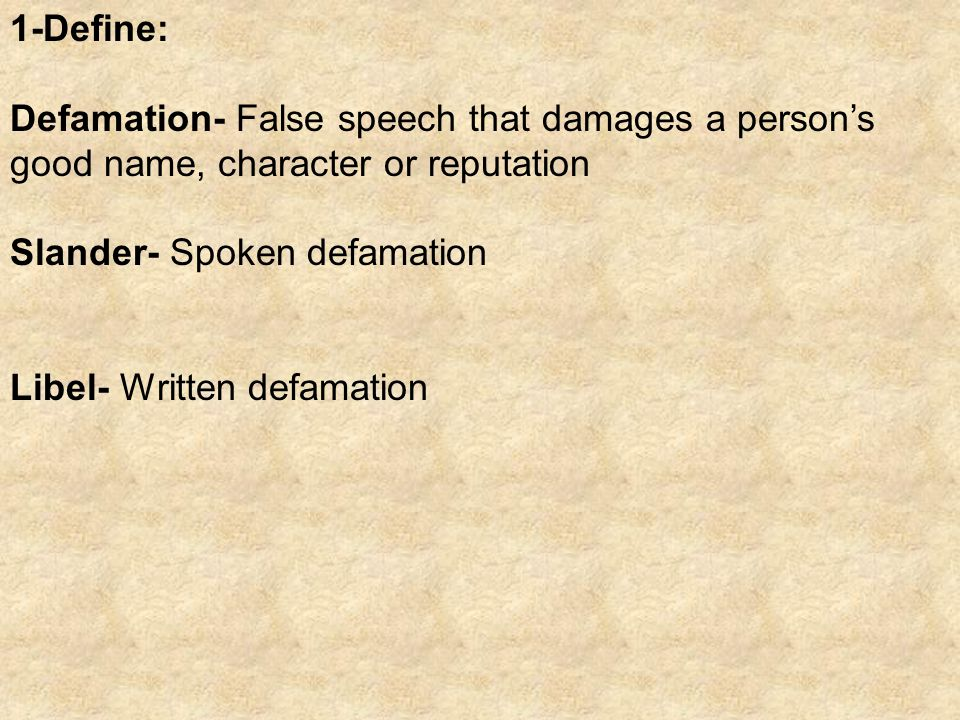 1-Define: Defamation- False speech that damages a person's good name, character or reputation Slander- Spoken defamation Libel- Written defamation